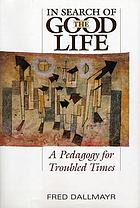In search of the good life : a pedagogy for troubled times