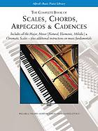 The complete book of scales, chords, arpeggios & cadences : includes all the major, minor (natural, harmonic, melodic) & chromatic scales plus additional instructions on music fundamentals