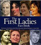 The first ladies fact book : the stories of the women of the White House, from Martha Washington to Laura Bush