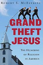 Grand theft Jesus : the hijacking of religion in America