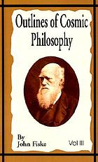 Outlines of cosmic philosophy; based on the doctrine of evolution, with criticisms on the positive philosophy