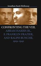 Confronting the veil : Abram Harris, Jr., E. Franklin Frazier, and Ralph Bunche, 1919-1941