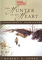 The hunter in my heart : a sportsman's salmagundi