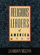 Religious leaders of America : a biographical guide to founders and leaders of religious bodies, churches, and spiritual groups in North America