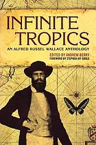 Infinite tropics : an Alfred Russel Wallace anthology