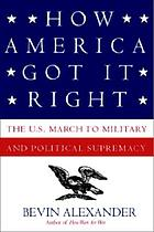 How America got it right : the U.S. march to military and political supremacy