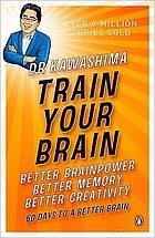 Train your brain : better brainpower, better memory, better creativity