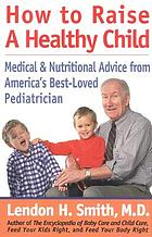 How to raise a healthy child : medical & nutritional advice from America's best-loved pediatrician