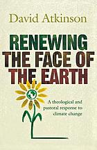 Renewing the face of the Earth : a theological and pastoral response to climate change