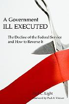 A government ill executed : the decline of the federal service and how to reverse it