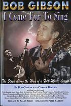 Bob Gibson : I come for to sing : the stops along the way of a folk music legend
