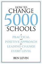 How to change 5000 schools : a practical and positive approach for leading change at every level