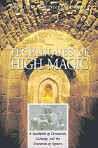 Techniques of high magic : a handbook of divination, alchemy, and the evocation of spirits