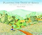 Planting the trees of Kenya : the story of Wangari Maathai