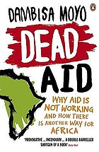 Dead aid : why aid makes things worse and how there is another way for Africa