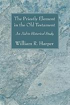 The priestly element in the Old Testament : an aid to historical study for use in advanced Bible classes