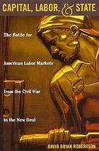 Capital, labor, and state : the battle for American labor markets from the Civil War to the New Deal