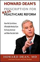Howard Dean's prescription for real healthcare reform : how we can achieve affordable medical care for every American and make our jobs safer