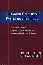 Changing practices in evaluating teaching : a practical guide to improved faculty performance and promotion/tenure decisions