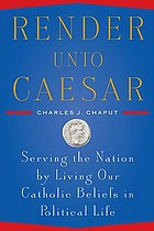 Render unto Caesar : serving the nation by living our Catholic beliefs in political life