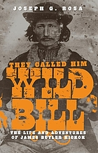 They called him Wild Bill : the life and adventures of James Butler Hickok