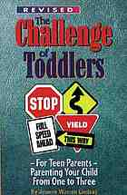 The challenge of toddlers : for teen parents : parenting your child from one to three