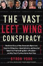 The vast left wing conspiracy : the untold story of how Democratic operatives, eccentric billionaires, liberal activists, and assorted celebrities tried to bring down a president, and why they'll try even harder next time