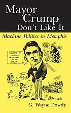 Mayor Crump don't like it : machine politics in Memphis