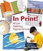 In print! : 40 cool publishing projects for kids