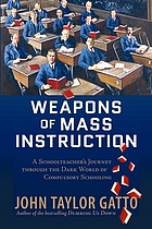 Weapons of mass instruction : a schoolteacher's journey through the dark world of compulsory schooling