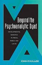 Beyond the psychoanalytic dyad : developmental semiotics in Freud, Peirce, and Lacan