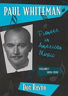 Paul Whiteman : pioneer in American music. Vol 1, 1890-1930