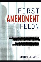 First amendment felon : the story of Frank Wilkinson, his 132,000 page FBI file and his epic fight for civil rights and liberties