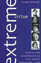 Extreme virtue : truth and leadership in five great American lives