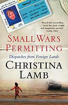Small wars permitting : dispatches from foreign lands