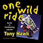 One wild ride : the life of skateboarding superstar Tony Hawk