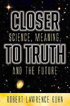 Closer to truth : science, meaning, and the future