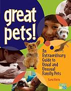 Great pets! : an extraordinary guide to more than 60 usual and unusual family pets