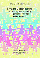 Revisiting gender training : the making and remaking of gender knowledge : a global sourcebook