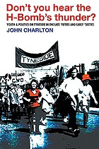 Don't you hear the H-bomb's thunder? : youth & politics on Tyneside in the late 'fifties and early 'sixties