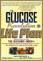 The glucose revolution life plan : discover how to make the glycemic index-- the most significant dietary finding of the last 25 years-- the foundation for a lifetime of healthy eating