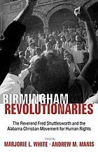 Birmingham revolutionaries : the Reverend Fred Shuttlesworth and the Alabama Christian Movement for Human Rights ; [collection of essays presented at a symposium entitled Birmingham revolutionaries : the Reverend Fred Shuttlesworth and the Alabama Christian movement for human rights, held in Birmingham in November 1998]