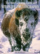 The new complete guide to wildlife photography : how to get close and capture animals on film