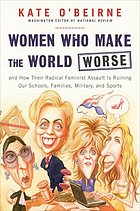 Women who make the world worse : and how their radical feminist assault is ruining our families, military, schools, and sports