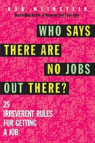 Who says there are no jobs out there? : 25 irreverent rules for getting a job