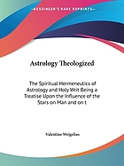 Astrology theologized : the spiritual hermeneutics of astrology and Holy Writ : being a treatise upon the influence of the stars on man and on the art of ruling them by the law of grace