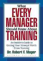 What every manager should know about training : an insider's guide to getting your money's worth from training
