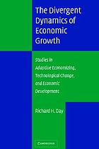 The divergent dynamics of economic growth : studies in adaptive economizing, technological change, and economic development