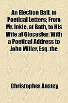An election ball, in poetical letters from Mr. Inkle, at Bath, to his wife at Glocester: with a poetical address to John Miller, Esq. at Batheaston Villa. By the author of The new Bath guide