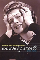 Anxious parents : a history of modern childrearing in America